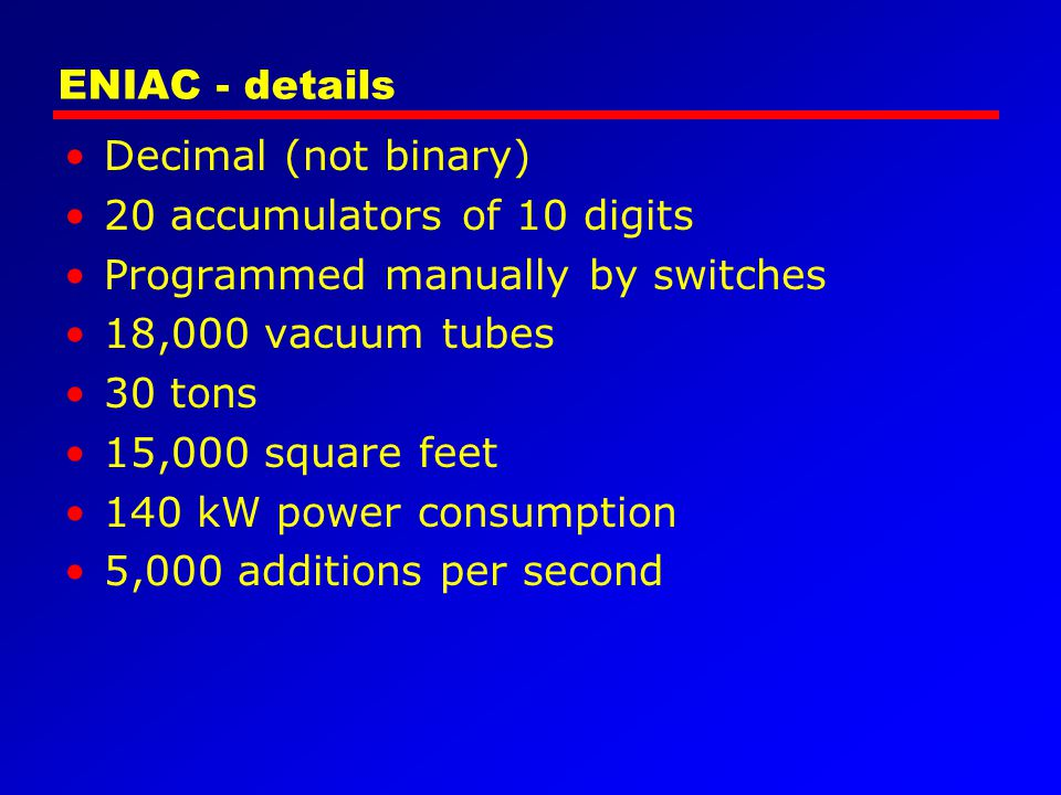 ENIAC - details Decimal (not binary) 20 accumulators of 10 digits Programmed manually by switches 18,000 vacuum tubes 30 tons 15,000 square feet 140 k