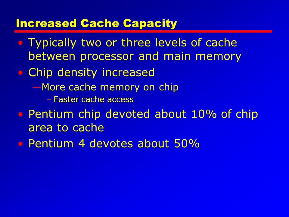 Increased Cache Capacity Typically two or three levels of cache between processor and main memory Chip density increased —More cache memory on chip –F