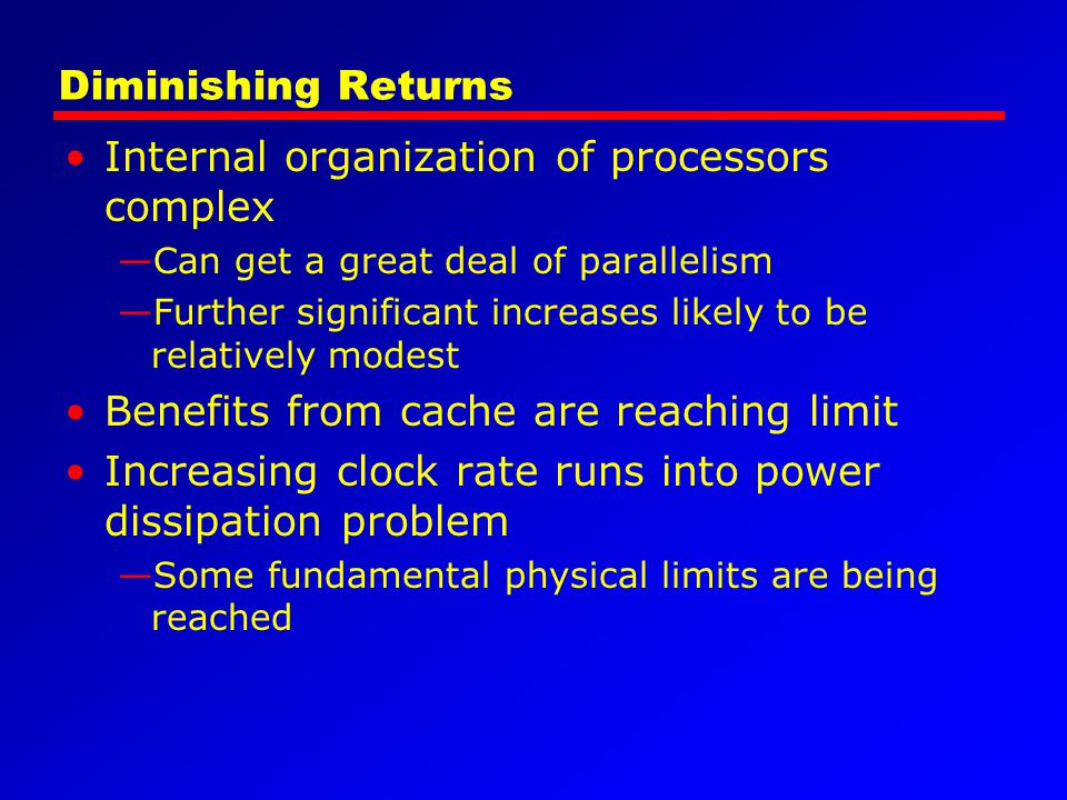 Diminishing Returns Internal organization of processors complex —Can get a great deal of parallelism —Further significant increases likely to be relat