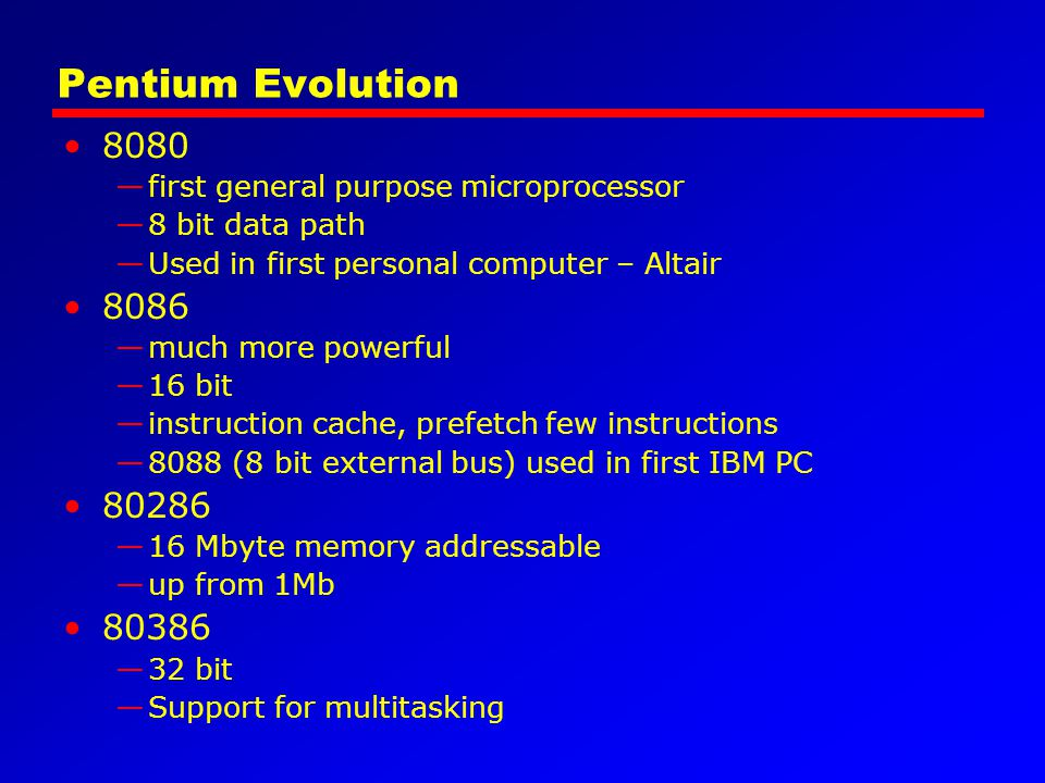 Pentium Evolution 8080 —first general purpose microprocessor —8 bit data path —Used in first personal computer – Altair 8086 —much more powerful —16 b