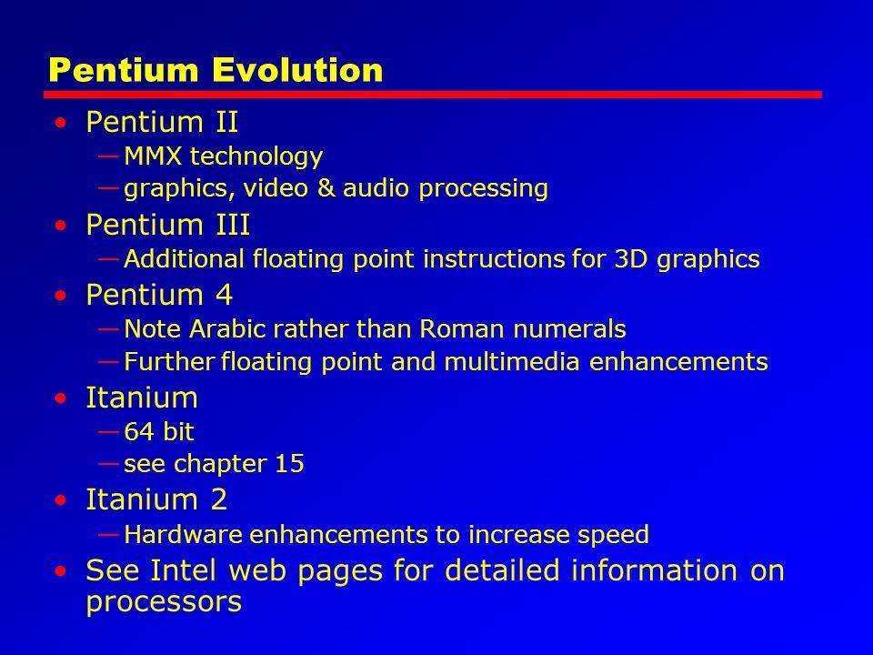 Pentium Evolution Pentium II —MMX technology —graphics, video & audio processing Pentium III —Additional floating point instructions for 3D graphics P