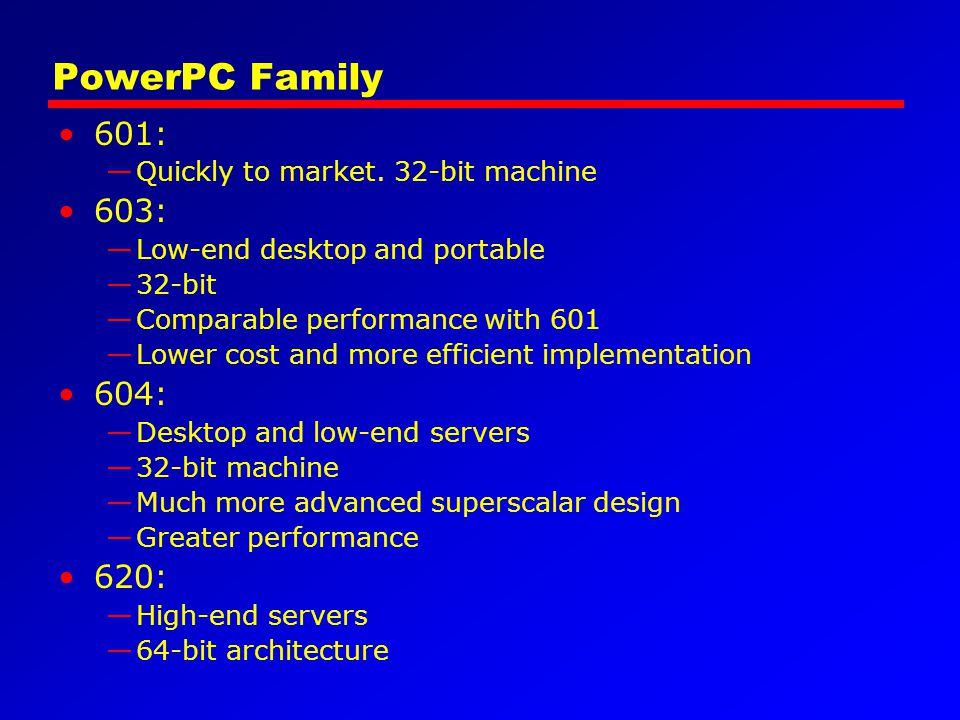 PowerPC Family 601: —Quickly to market. 32-bit machine 603: —Low-end desktop and portable —32-bit —Comparable performance with 601 —Lower cost and mor