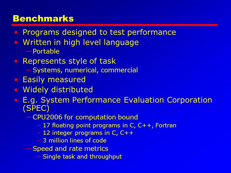 Benchmarks Programs designed to test performance Written in high level language —Portable Represents style of task —Systems, numerical, commercial Eas