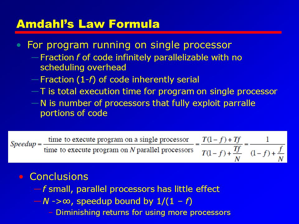 Amdahl's Law Formula Conclusions —f small, parallel processors has little effect —N ->∞, speedup bound by 1/(1 – f) –Diminishing returns for using mor