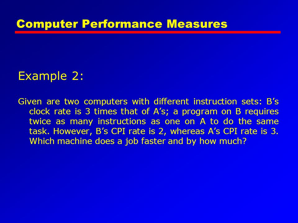Computer Performance Measures Example 2: Given are two computers with different instruction sets: B's clock rate is 3 times that of A's; a program on