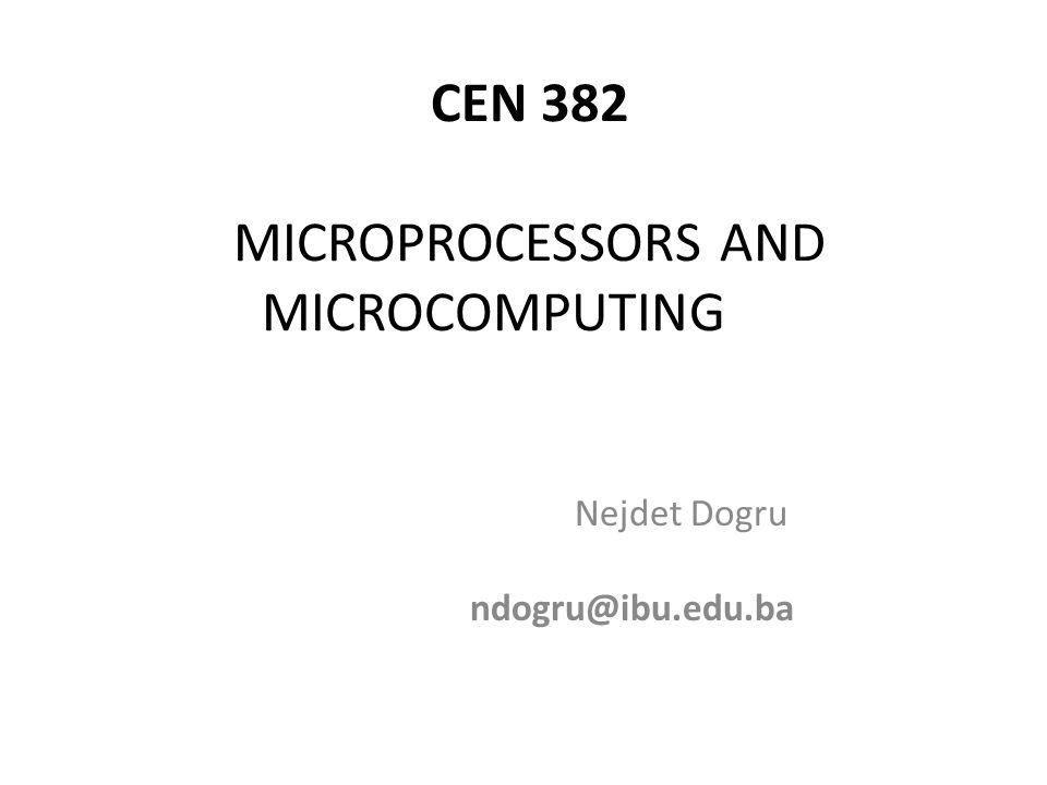 CEN 382 MICROPROCESSORS AND MICROCOMPUTING Nejdet Dogru ndogru@ibu.edu.ba