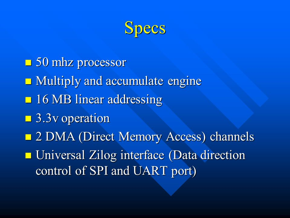 Specs 50 mhz processor 50 mhz processor Multiply and accumulate engine Multiply and accumulate engine 16 MB linear addressing 16 MB linear addressing 3.3v operation 3.3v operation 2 DMA (Direct Memory Access) channels 2 DMA (Direct Memory Access) channels Universal Zilog interface (Data direction control of SPI and UART port) Universal Zilog interface (Data direction control of SPI and UART port)