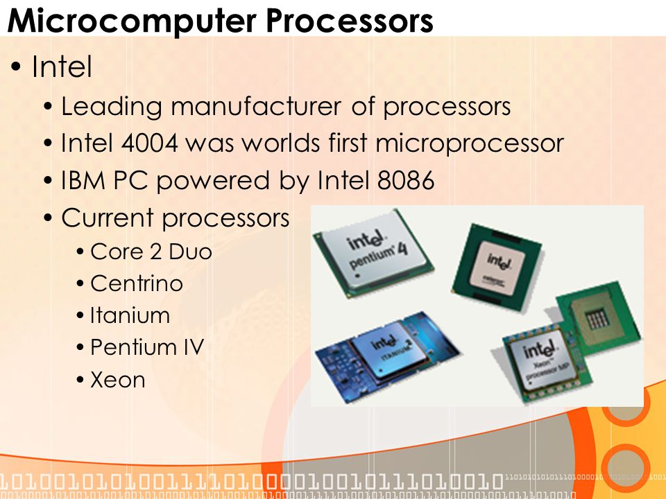 Microcomputer Processors Intel Leading manufacturer of processors Intel 4004 was worlds first microprocessor IBM PC powered by Intel 8086 Current processors Core 2 Duo Centrino Itanium Pentium IV Xeon