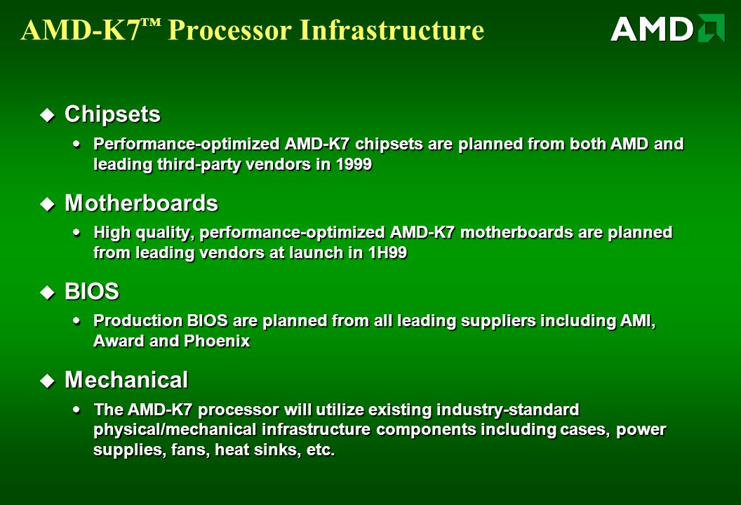 AMD-K7 ™ Processor Infrastructure  Chipsets  Performance-optimized AMD-K7 chipsets are planned from both AMD and leading third-party vendors in 1999  Motherboards  High quality, performance-optimized AMD-K7 motherboards are planned from leading vendors at launch in 1H99  BIOS  Production BIOS are planned from all leading suppliers including AMI, Award and Phoenix  Mechanical  The AMD-K7 processor will utilize existing industry-standard physical/mechanical infrastructure components including cases, power supplies, fans, heat sinks, etc.