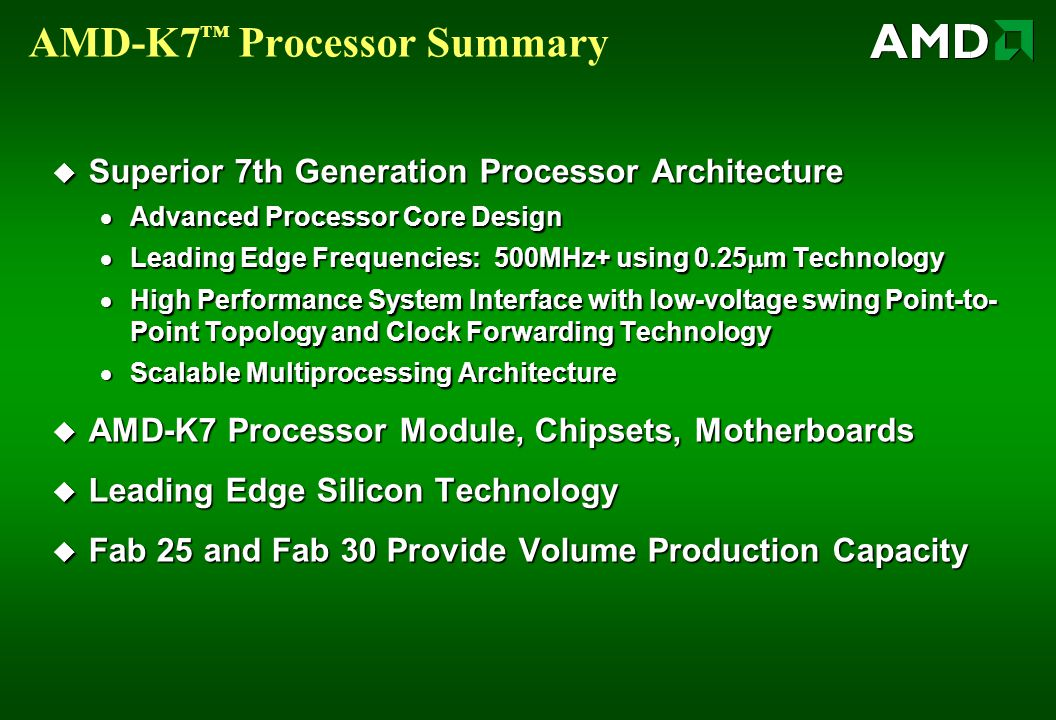AMD-K7 ™ Processor Summary  Superior 7th Generation Processor Architecture  Advanced Processor Core Design  Leading Edge Frequencies: 500MHz+ using 0.25  m Technology  High Performance System Interface with low-voltage swing Point-to- Point Topology and Clock Forwarding Technology  Scalable Multiprocessing Architecture  AMD-K7 Processor Module, Chipsets, Motherboards  Leading Edge Silicon Technology  Fab 25 and Fab 30 Provide Volume Production Capacity