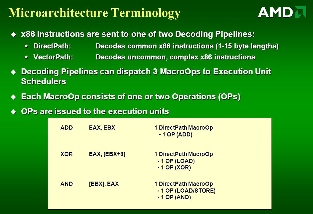 Microarchitecture Terminology  x86 Instructions are sent to one of two Decoding Pipelines:  DirectPath: Decodes common x86 instructions (1-15 byte lengths)  VectorPath: Decodes uncommon, complex x86 instructions  Decoding Pipelines can dispatch 3 MacroOps to Execution Unit Schedulers  Each MacroOp consists of one or two Operations (OPs)  OPs are issued to the execution units ADD EAX, EBX XOREAX, [EBX+8] AND[EBX], EAX 1 DirectPath MacroOp - 1 OP (ADD) - 1 OP (ADD) 1 DirectPath MacroOp - 1 OP (LOAD) - 1 OP (LOAD) - 1 OP (XOR) - 1 OP (XOR) 1 DirectPath MacroOp - 1 OP (LOAD/STORE) - 1 OP (LOAD/STORE) - 1 OP (AND) - 1 OP (AND)