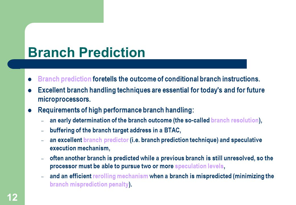 12 Branch Prediction Branch prediction foretells the outcome of conditional branch instructions. Excellent branch handling techniques are essential fo