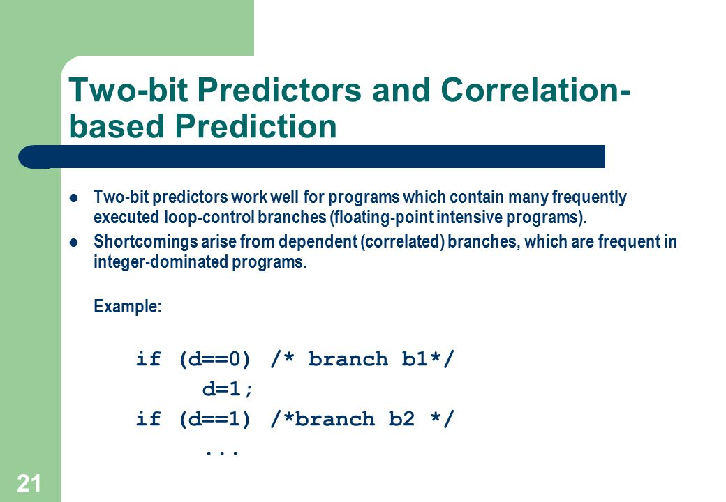 21 Two-bit Predictors and Correlation- based Prediction Two-bit predictors work well for programs which contain many frequently executed loop-control