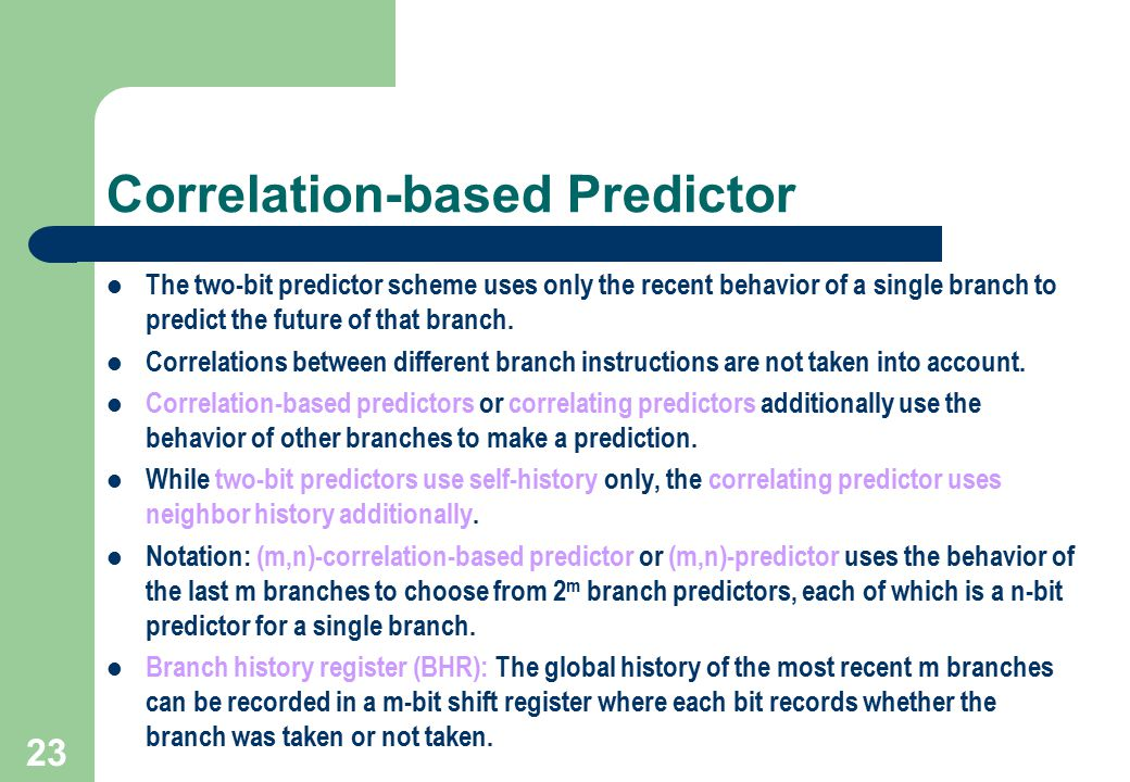 23 Correlation-based Predictor The two-bit predictor scheme uses only the recent behavior of a single branch to predict the future of that branch. Cor