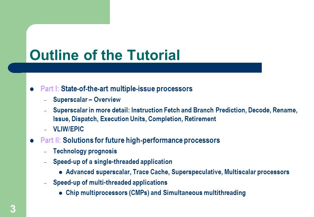 3 Outline of the Tutorial Part I: State-of-the-art multiple-issue processors – Superscalar – Overview – Superscalar in more detail: Instruction Fetch