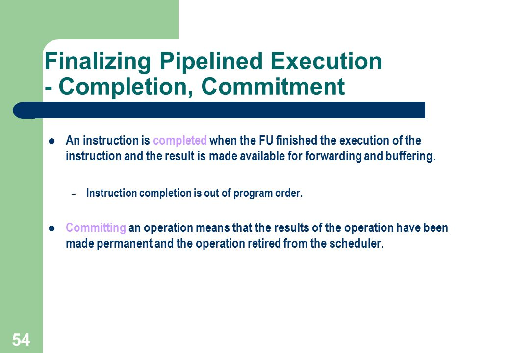 54 Finalizing Pipelined Execution - Completion, Commitment An instruction is completed when the FU finished the execution of the instruction and the r