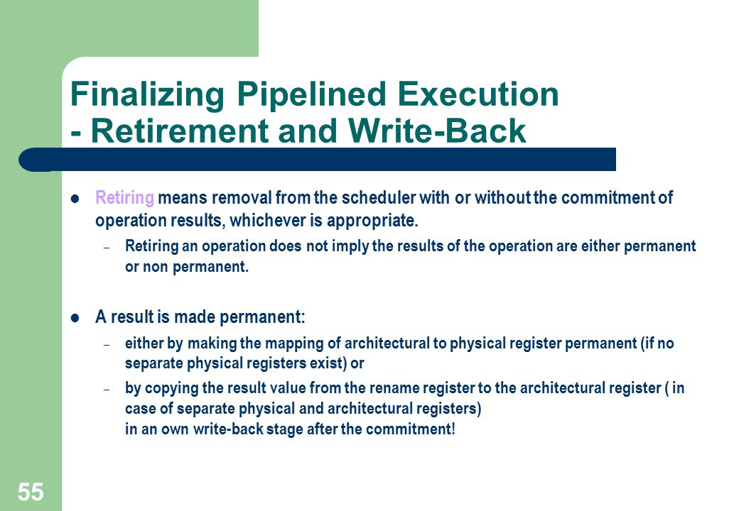 55 Finalizing Pipelined Execution - Retirement and Write-Back Retiring means removal from the scheduler with or without the commitment of operation re
