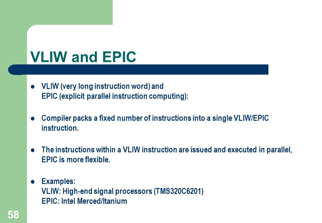58 VLIW and EPIC VLIW (very long instruction word) and EPIC (explicit parallel instruction computing): Compiler packs a fixed number of instructions i