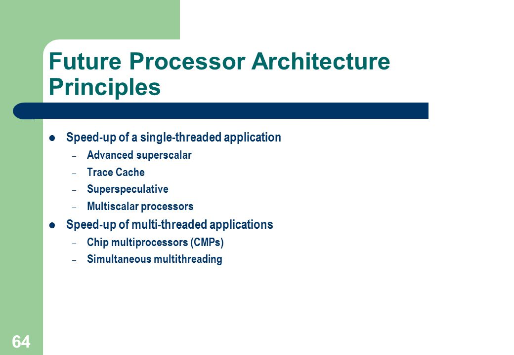 64 Future Processor Architecture Principles Speed-up of a single-threaded application – Advanced superscalar – Trace Cache – Superspeculative – Multis