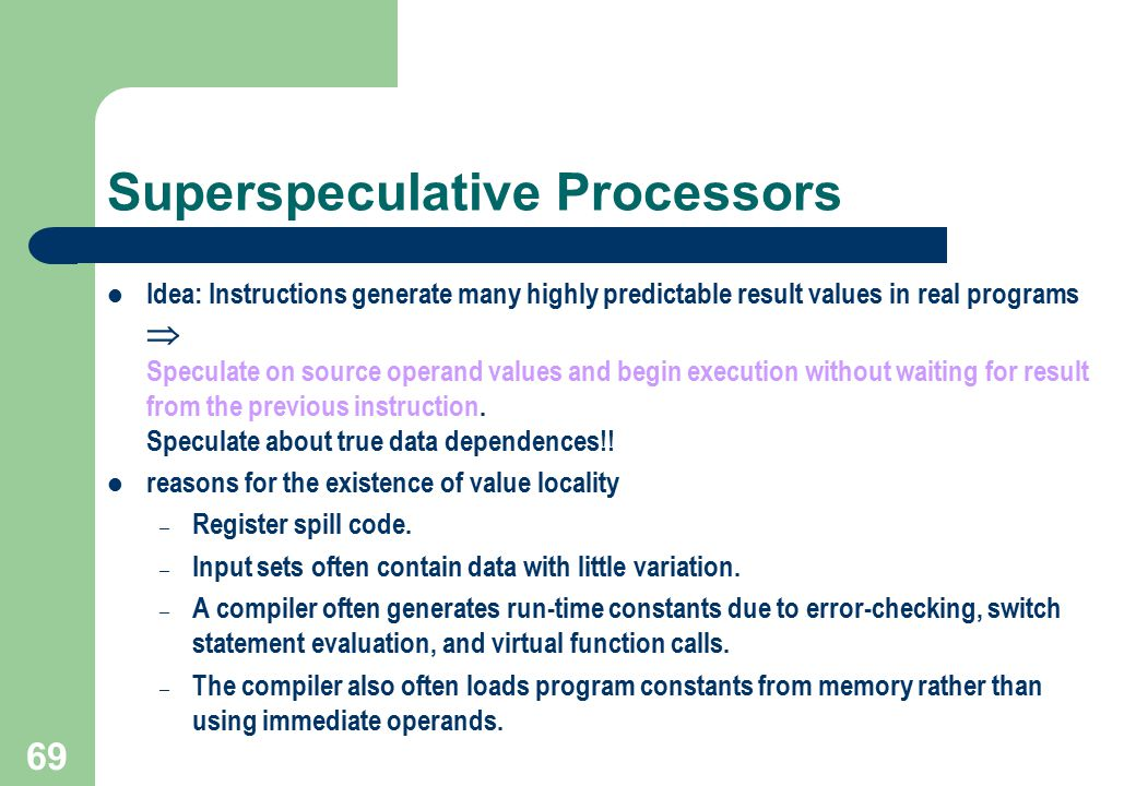 69 Superspeculative Processors Idea: Instructions generate many highly predictable result values in real programs  Speculate on source operand values
