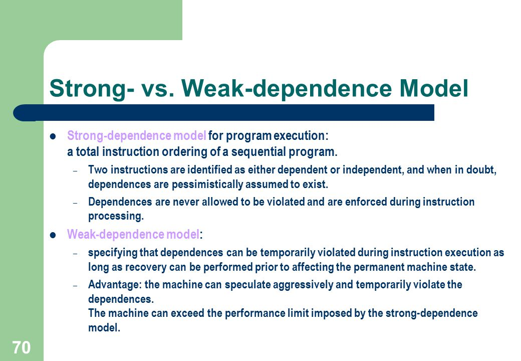 70 Strong- vs. Weak-dependence Model Strong-dependence model for program execution: a total instruction ordering of a sequential program. – Two instru