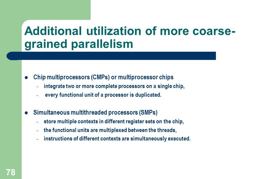 78 Additional utilization of more coarse- grained parallelism Chip multiprocessors (CMPs) or multiprocessor chips – integrate two or more complete pro