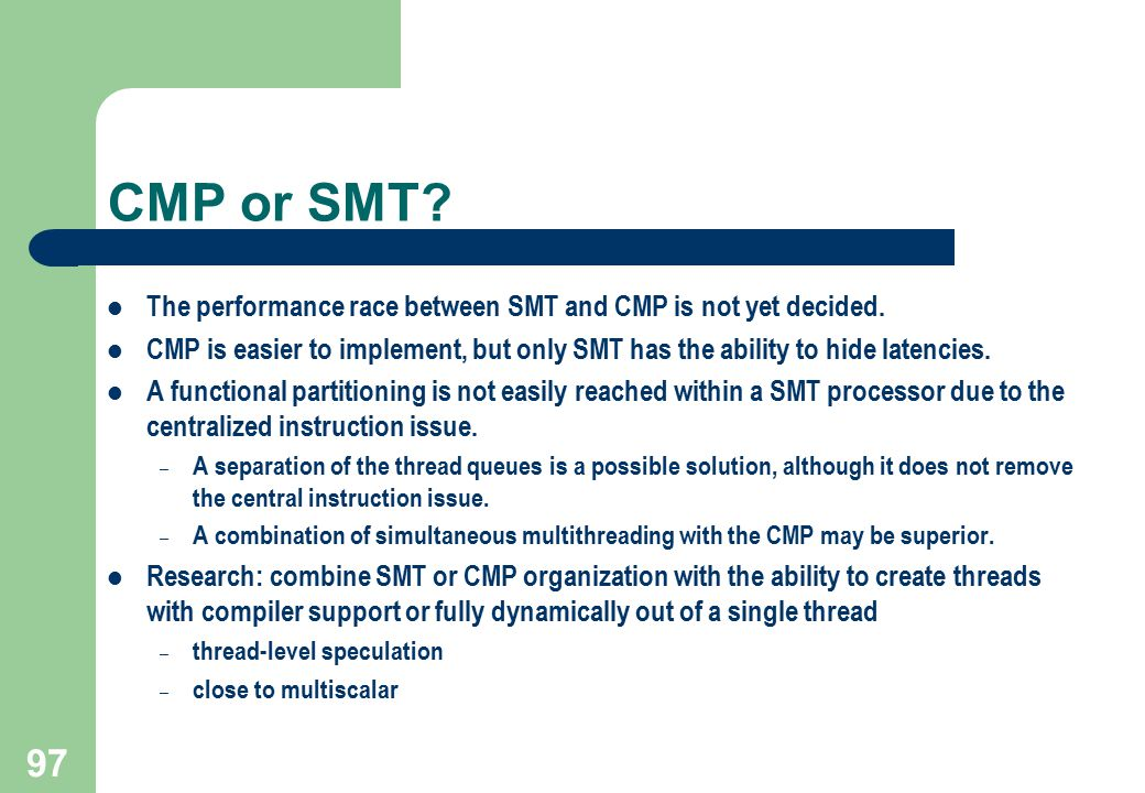 97 CMP or SMT? The performance race between SMT and CMP is not yet decided. CMP is easier to implement, but only SMT has the ability to hide latencies