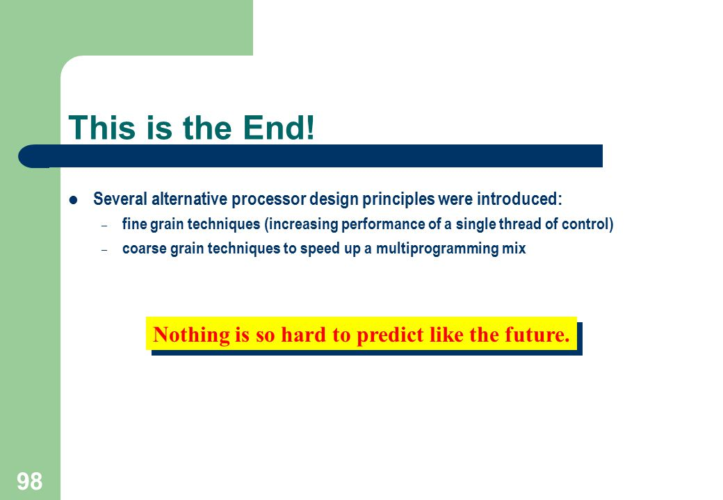 98 Nothing is so hard to predict like the future. This is the End! Several alternative processor design principles were introduced: – fine grain techn