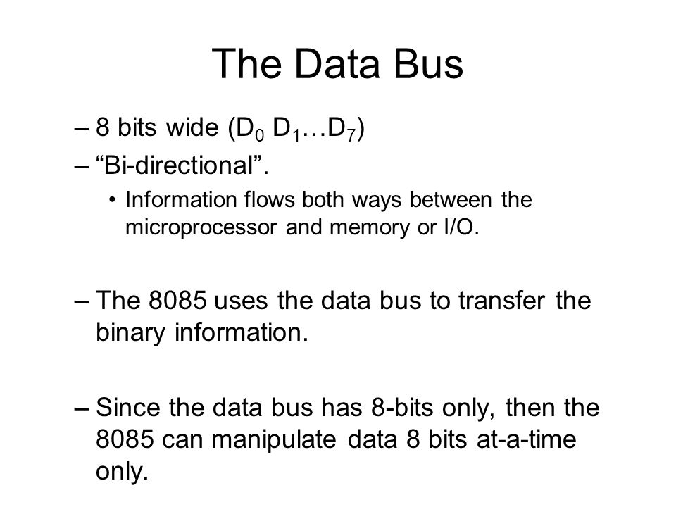The Data Bus –8 bits wide (D 0 D 1 …D 7 ) – Bi-directional .