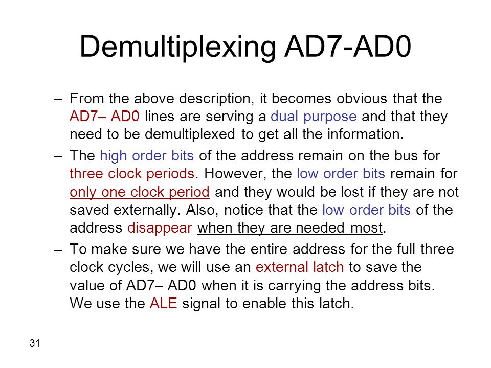 31 Demultiplexing AD7-AD0 –From the above description, it becomes obvious that the AD7– AD0 lines are serving a dual purpose and that they need to be demultiplexed to get all the information.