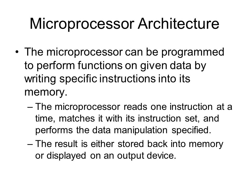 Microprocessor Architecture The microprocessor can be programmed to perform functions on given data by writing specific instructions into its memory.