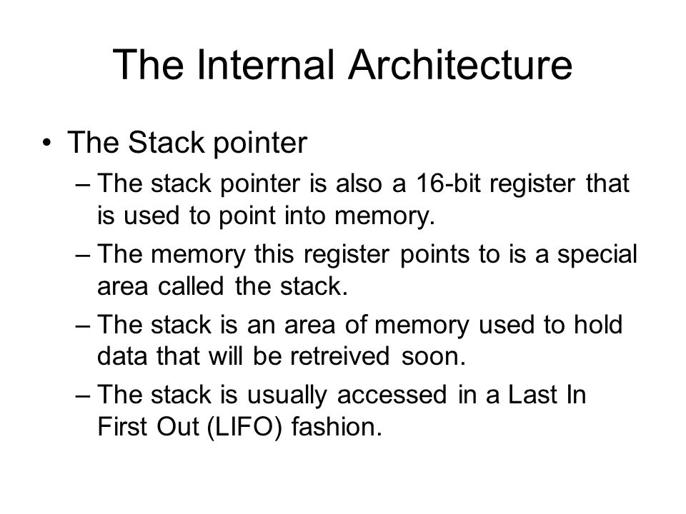 The Internal Architecture The Stack pointer –The stack pointer is also a 16-bit register that is used to point into memory.
