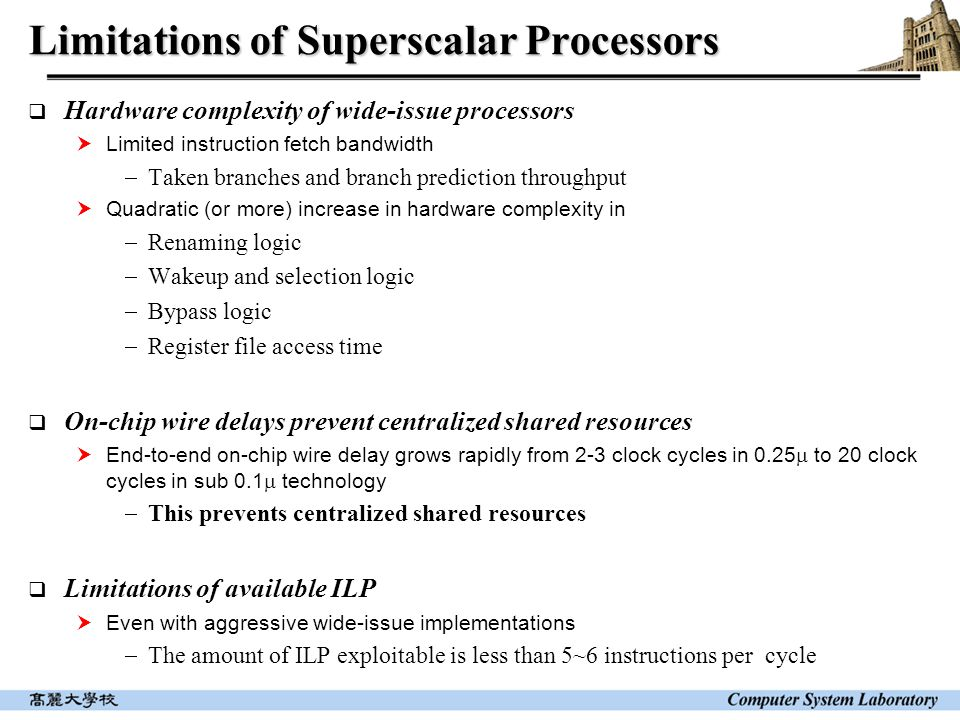 Limitations of Superscalar Processors  Hardware complexity of wide-issue processors  Limited instruction fetch bandwidth  Taken branches and branch prediction throughput  Quadratic (or more) increase in hardware complexity in  Renaming logic  Wakeup and selection logic  Bypass logic  Register file access time  On-chip wire delays prevent centralized shared resources  End-to-end on-chip wire delay grows rapidly from 2-3 clock cycles in 0.25  to 20 clock cycles in sub 0.1  technology  This prevents centralized shared resources  Limitations of available ILP  Even with aggressive wide-issue implementations  The amount of ILP exploitable is less than 5~6 instructions per cycle
