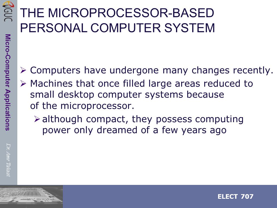 Dr. Amr Talaat ELECT 707 Micro-Computer Applications THE MICROPROCESSOR-BASED PERSONAL COMPUTER SYSTEM  Computers have undergone many changes recentl