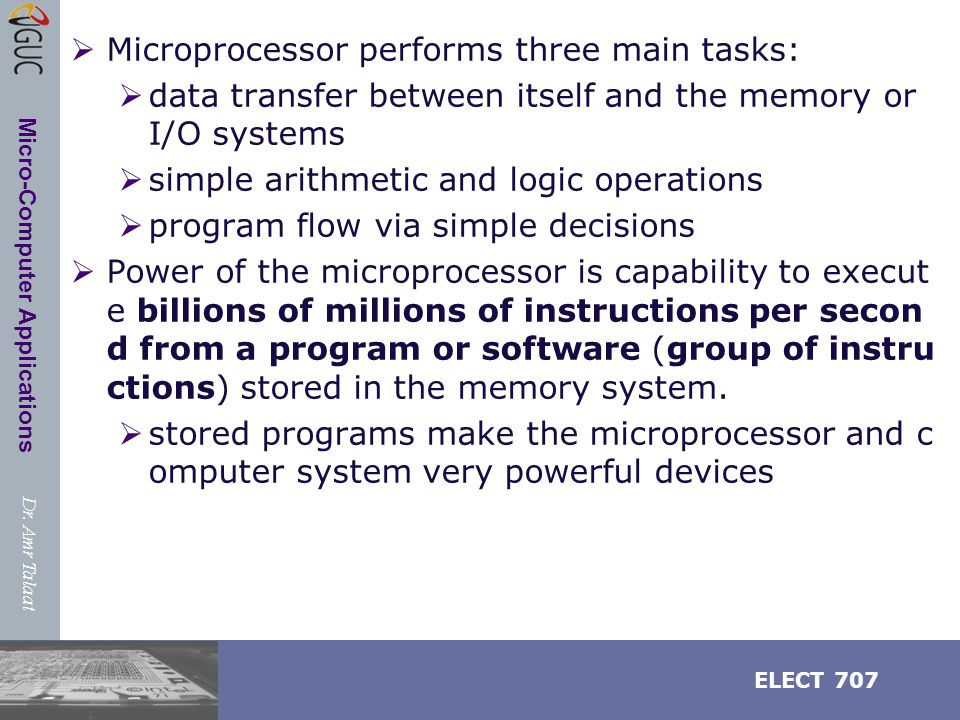 Dr. Amr Talaat ELECT 707 Micro-Computer Applications  Microprocessor performs three main tasks:  data transfer between itself and the memory or I/O