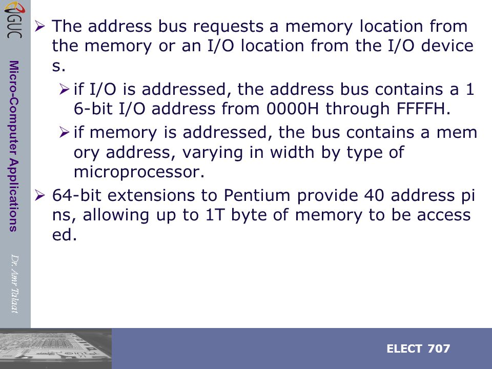 Dr. Amr Talaat ELECT 707 Micro-Computer Applications  The address bus requests a memory location from the memory or an I/O location from the I/O devi