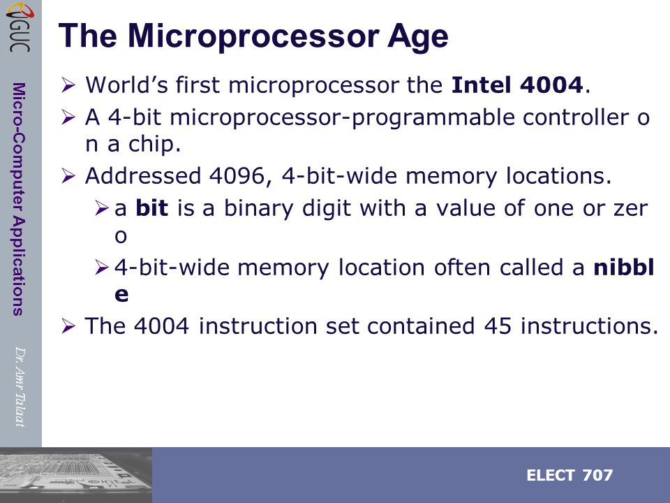 Dr. Amr Talaat ELECT 707 Micro-Computer Applications The Microprocessor Age  World's first microprocessor the Intel 4004.  A 4-bit microprocessor-pr