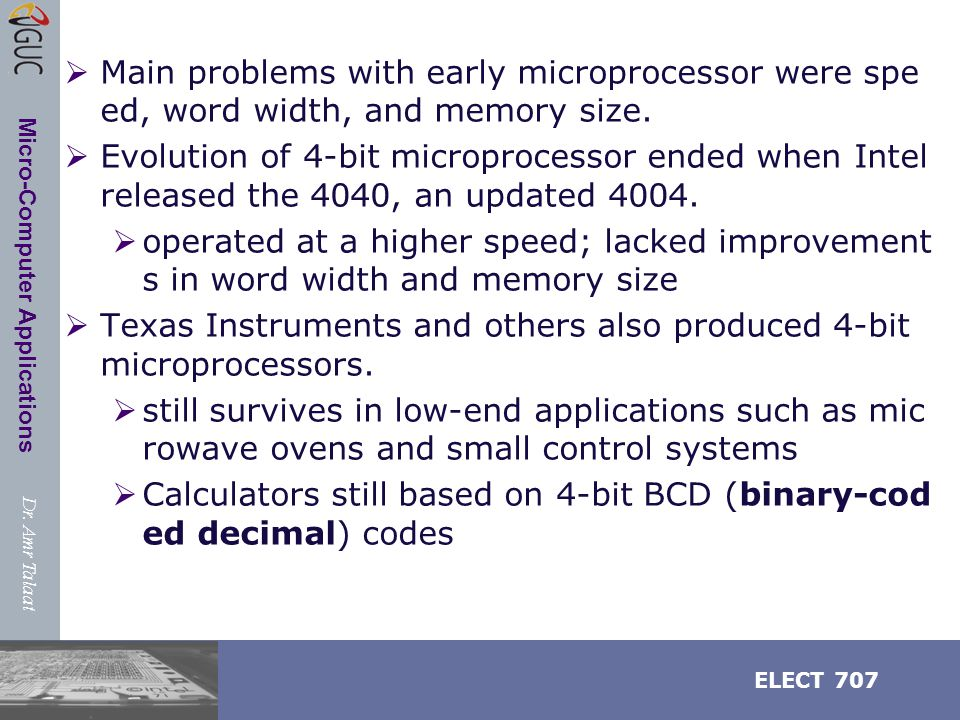 Dr. Amr Talaat ELECT 707 Micro-Computer Applications  Main problems with early microprocessor were spe ed, word width, and memory size.  Evolution o