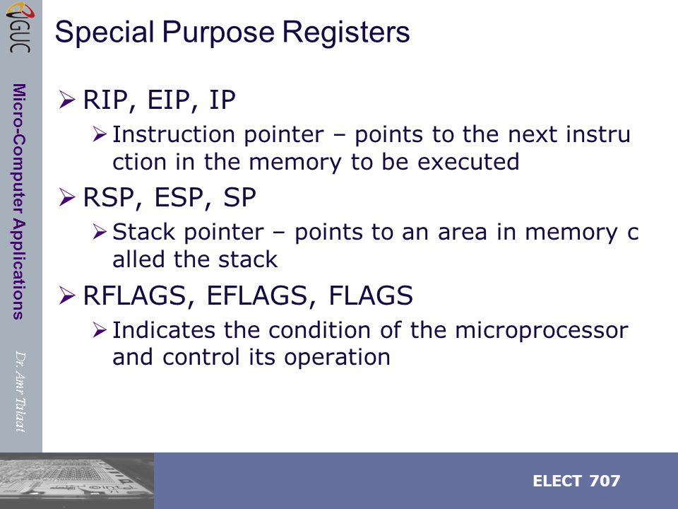 Dr. Amr Talaat ELECT 707 Micro-Computer Applications Special Purpose Registers  RIP, EIP, IP  Instruction pointer – points to the next instru ction