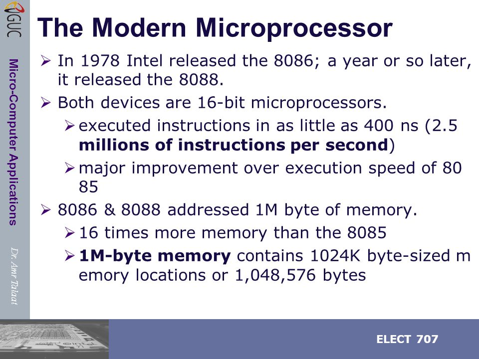 Dr. Amr Talaat ELECT 707 Micro-Computer Applications The Modern Microprocessor  In 1978 Intel released the 8086; a year or so later, it released the