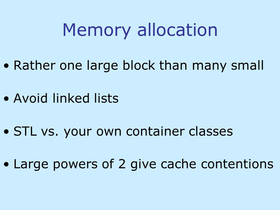 Memory allocation Rather one large block than many small Avoid linked lists STL vs.