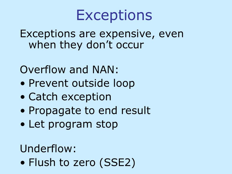 Exceptions Exceptions are expensive, even when they don't occur Overflow and NAN: Prevent outside loop Catch exception Propagate to end result Let program stop Underflow: Flush to zero (SSE2)