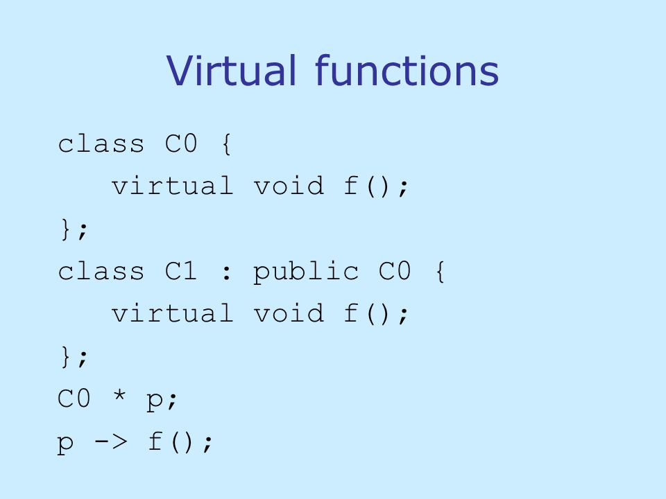 Virtual functions class C0 { virtual void f(); }; class C1 : public C0 { virtual void f(); }; C0 * p; p -> f();