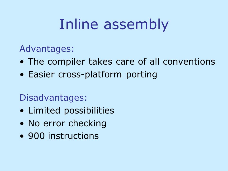Inline assembly Advantages: The compiler takes care of all conventions Easier cross-platform porting Disadvantages: Limited possibilities No error checking 900 instructions