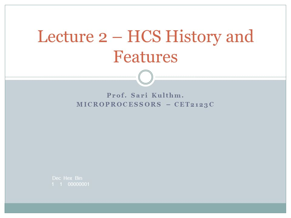 Dec Hex Bin 1 1 00000001 Prof. Sari Kulthm. MICROPROCESSORS – CET2123C Lecture 2 – HCS History and Features