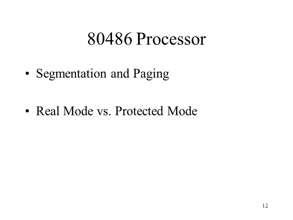 12 80486 Processor Segmentation and Paging Real Mode vs. Protected Mode