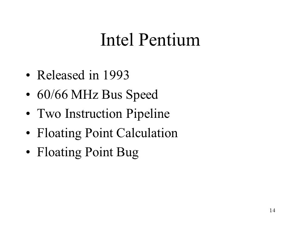 14 Intel Pentium Released in 1993 60/66 MHz Bus Speed Two Instruction Pipeline Floating Point Calculation Floating Point Bug