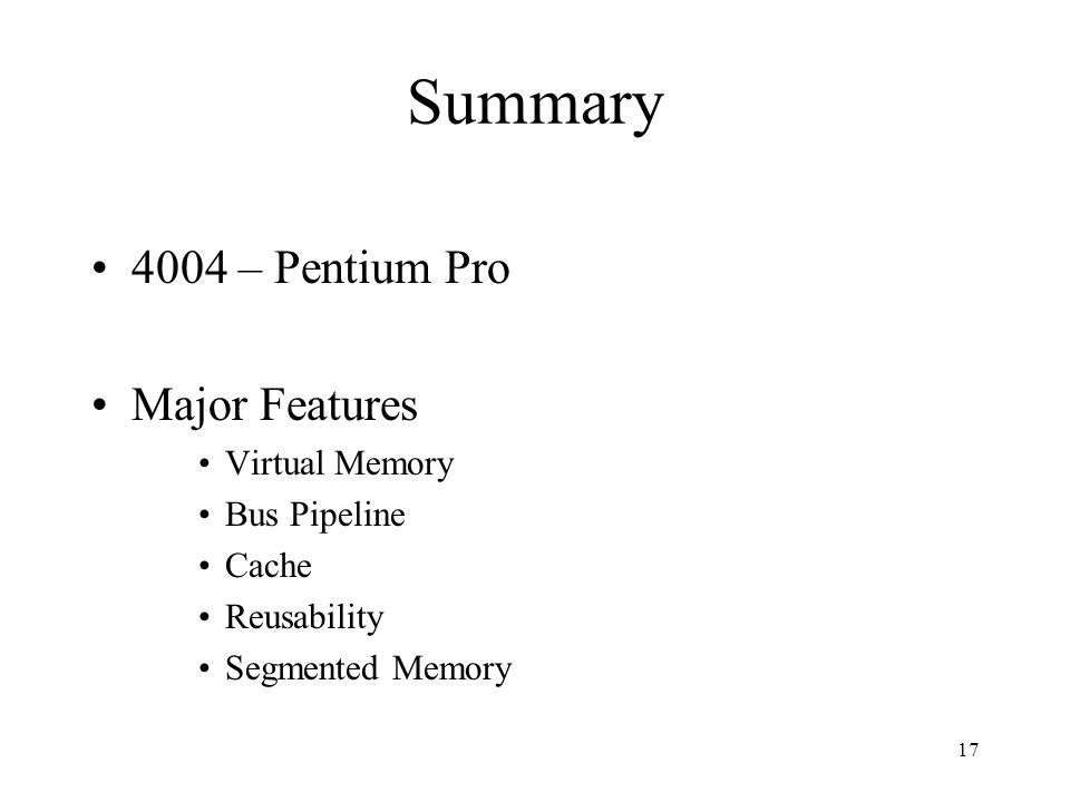 17 Summary 4004 – Pentium Pro Major Features Virtual Memory Bus Pipeline Cache Reusability Segmented Memory