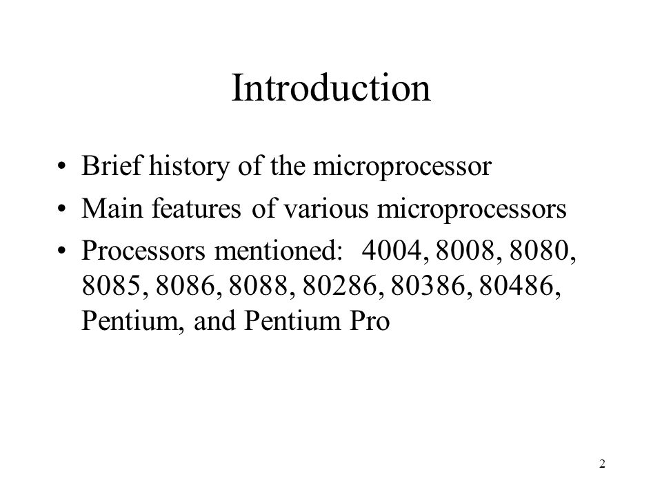 2 Introduction Brief history of the microprocessor Main features of various microprocessors Processors mentioned: 4004, 8008, 8080, 8085, 8086, 8088, 80286, 80386, 80486, Pentium, and Pentium Pro