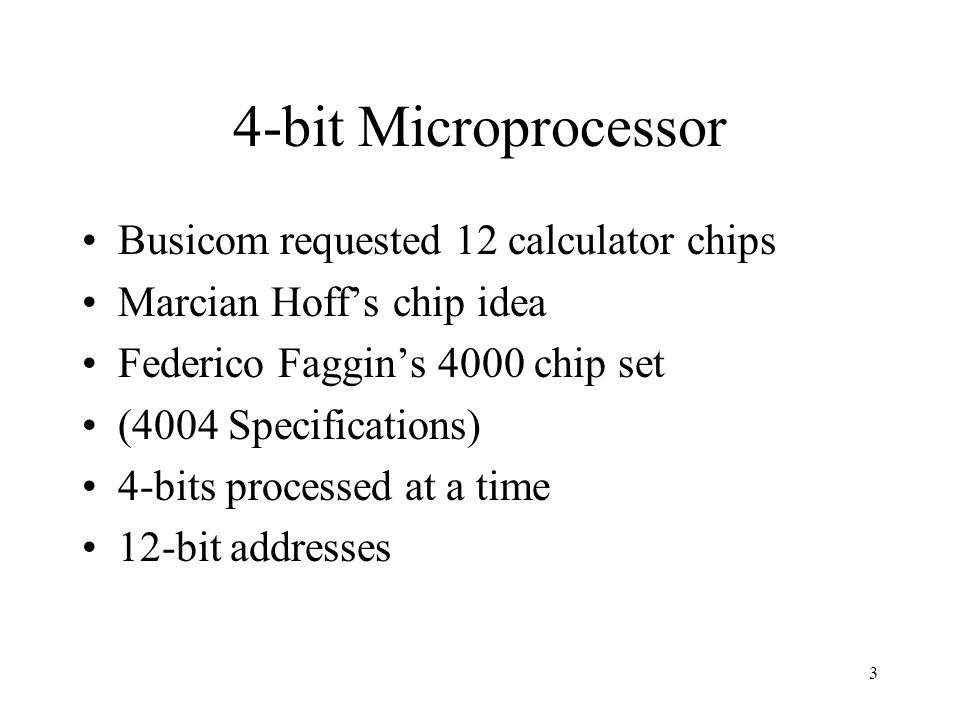 3 4-bit Microprocessor Busicom requested 12 calculator chips Marcian Hoff's chip idea Federico Faggin's 4000 chip set (4004 Specifications) 4-bits processed at a time 12-bit addresses